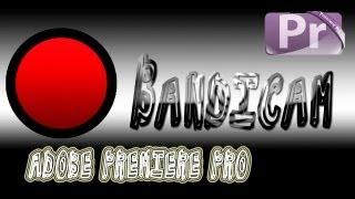 Bandicam и Adobe Premiere Pro CS5.5 - видеоурок с MrFiretion
