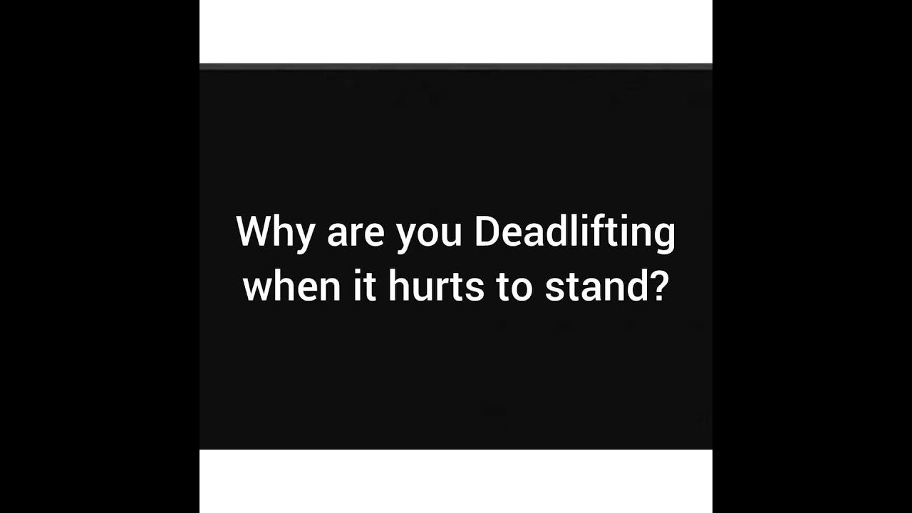Why are you deadlifting when it hurts to stand?