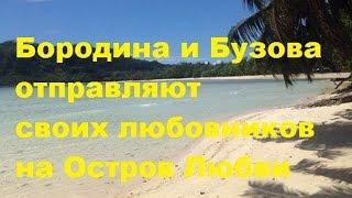 Бородина и Бузова отправляют своих любовников бывших на Остров Любви