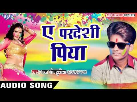 ऐ परदेसी पिया - Fagun Ke Lahar - Bharat Bhojpuriya - Bhojpuri Holi Songs 2017 New