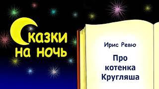 Сказка на ночь про котенка Кругляша - Ирис Ревю - Сказки на ночь - Слушать сказку