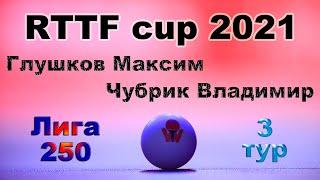 Глушков Максим ⚡ Чубрик Владимир 🏓 RTTF cup 2021 - Лига 250 🎤 Зоненко Валерий