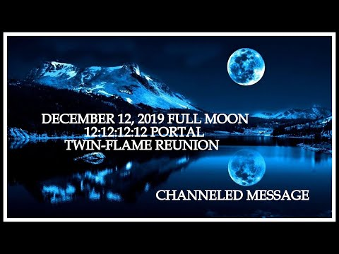 December 12, 2019 Full Moon 12:12 Portal~ Twin Flame Integration~Channeled Message