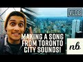 Making a SONG out of TORONTO CITY SOUNDS!    VLOG