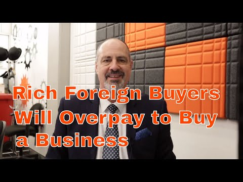 Rich Foreign Buyers Will Overpay to Buy a Business.  How to Buy a Business.  How to Sell a Business.