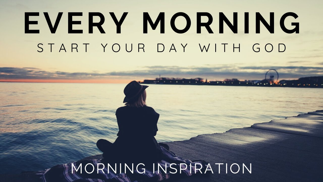 EVERY MORNING START YOUR DAY WITH GOD | Listen Every Day! - Morning Inspiration to Motivate Your Day