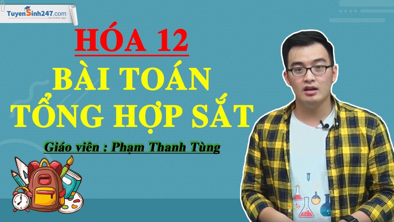 Bài toán tổng hợp Sắt – Hóa 12 –  Giáo viên: Phạm Thanh Tùng