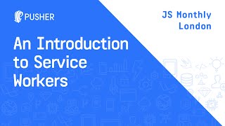 An Introduction to Service Workers - JS Monthly London