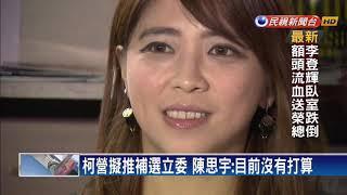 柯營擬推補選立委 陳思宇:目前沒有打算-民視新聞