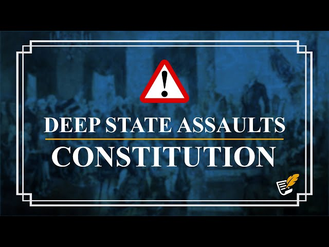 Deep State Assaults the Constitution | Constitution Corner