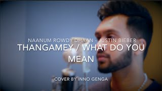 Thangamey (Naanum Rowdy Dhaan) / What Do You Mean (Justin Bieber) - Cover By Inno Genga