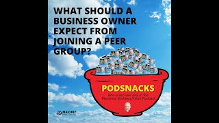 Podsnacks Episode 4: What Should A Business Owner Expect From Joining A Peer Group?