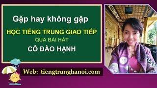 Tiếng Trung giao tiếp 301: bài GẶP HAY KHÔNG GẶP - tiếng Trung cấp tốc - cô ĐÀO HẠNH