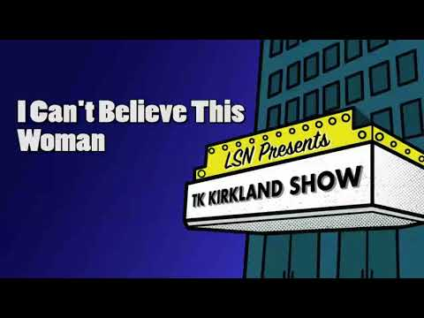 TK Kirkland Show:I Can't Believe This Woman