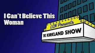 TK Kirkland Show: I Can't Believe This Woman