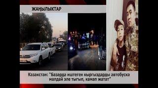 """Казакстан:  """"Базарда иштеген кыргыздарды автобуска  малдай эле тыгып, камап жатат"""""""