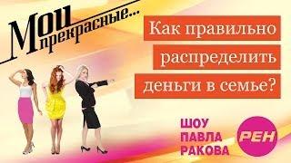 МОИ ПРЕКРАСНЫЕ... Павел Раков. Выпуск 20 «Как распределить деньги в семье»
