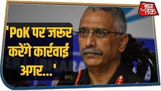 देश के नए Army Chief Narvane का बड़ा बयान, कहा- पूरा Kashmir हमारा है, मतलब PoK भी