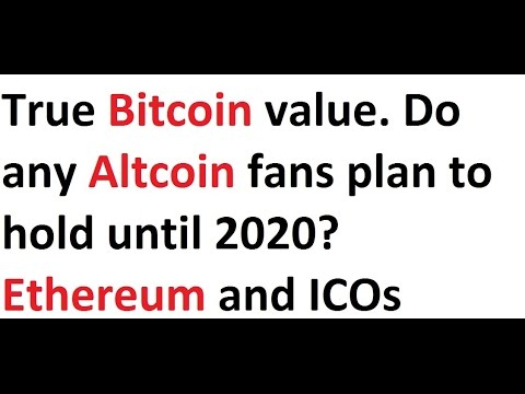 True Bitcoin value. Do any Altcoin fans plan to hold until 2020? Ethereum and ICOs
