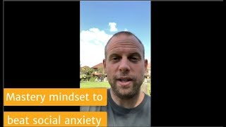 The Mastery Mindset to Beat Social Anxiety