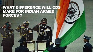 What difference will CDS make for Indian armed forces ?