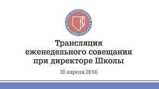 18.04.2016 - Трансляция еженедельного совещания при директоре Школы