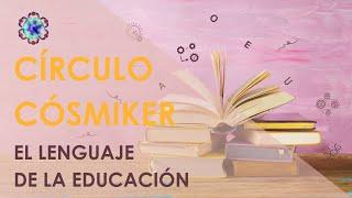 El lenguaje de la educación - CÍRCULO CÓSMIKER #05