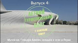 ТурВлог: Выпуск 4 ( Музей имени Гейдара Алиева, сельская свадьба, Лерик )