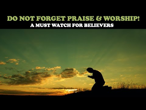 DO NOT FORGET PRAISE & WORSHIP: A MUST WATCH FOR BELIEVERS