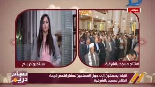 صباح دريم | أقباط يصطفون إلى جوار المسلمين لمشاركتهم فرحة افتتاح بمسجد بالشرقية