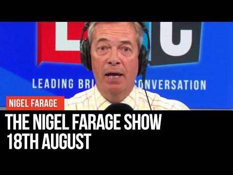 The Nigel Farage Show: 18th August 2019- LBC