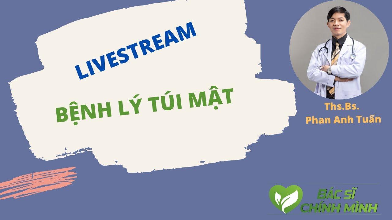 Livestream Bệnh Lý Túi Mật | Bác Sĩ Chính Mình