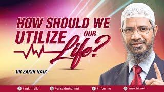 HOW SHOULD WE UTILIZE OUR LIFE? -DR ZAKIR NAIK
