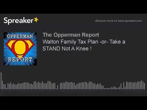 Walton Family Tax Plan -or- Take a STAND Not A Knee !