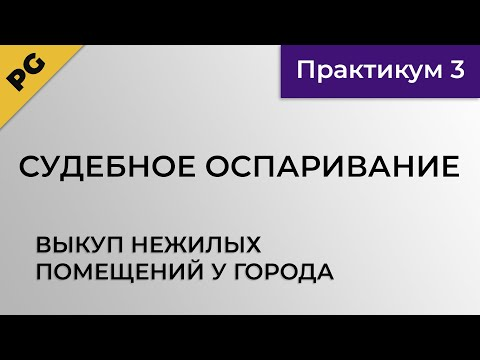 видео: Выкуп нежилых помещений у города. Судебное оспаривание. Практикум 3