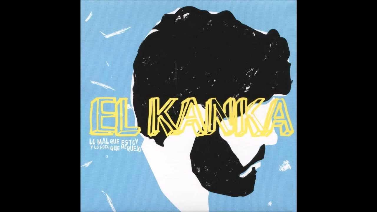 El Kanka Lo Mal Que Estoy Y Lo Poco Que Me Quejo Youtube