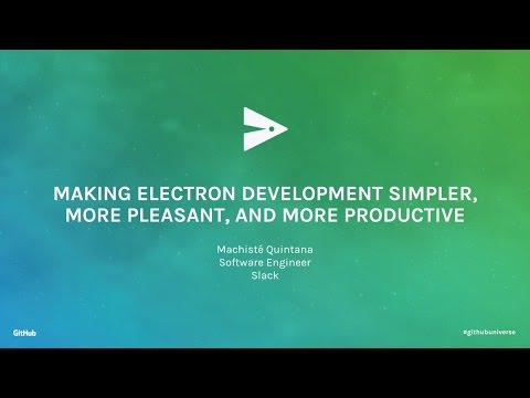 Making Electron Development Simpler, More Pleasant, and More Productive - GitHub Universe 2016