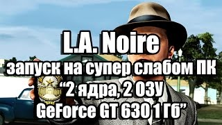 тест L.A. Noire запуск на слабом ПК (4 ядра, 4 ОЗУ, GeForce GTX 550 Ti 1 Гб)
