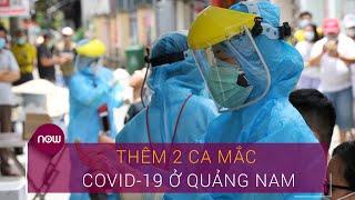 Tin tức dịch do virus Corona (Covid-19) sáng 5/8: Thêm 2 ca mắc mới tại Quảng Nam   VTC Now