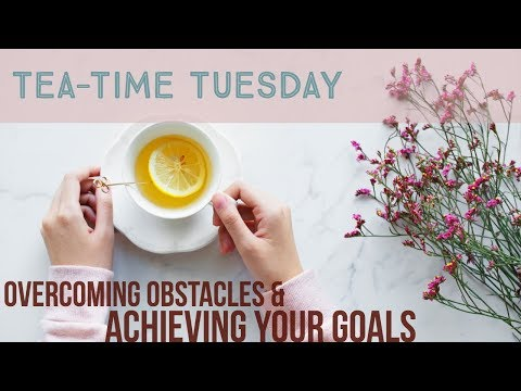 TEA-TIME TUESDAY: OVERCOMING OBSTACLES & ACHIEVING YOUR GOALS