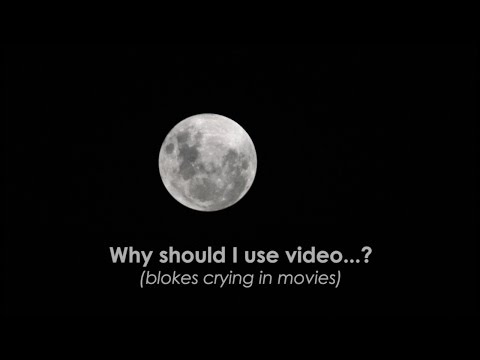 Why use video? (some blokes do cry in movies)