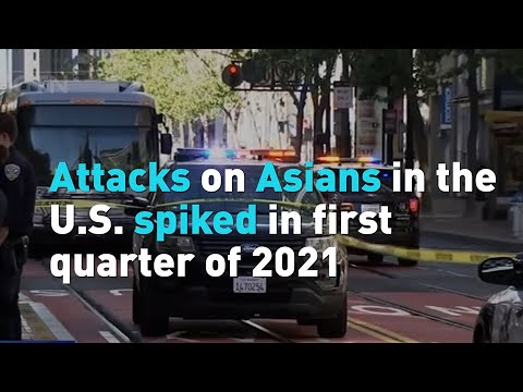 Attacks on Asians in the U.S. spiked in first quarter of 2021