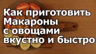 КАК ПРИГОТОВИТЬ МАКАРОНЫ с овощами и мясом ВКУСНО и БЫСТРО