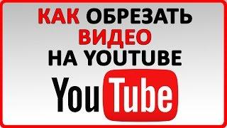 Как обрезать видео на Youtube | 2017