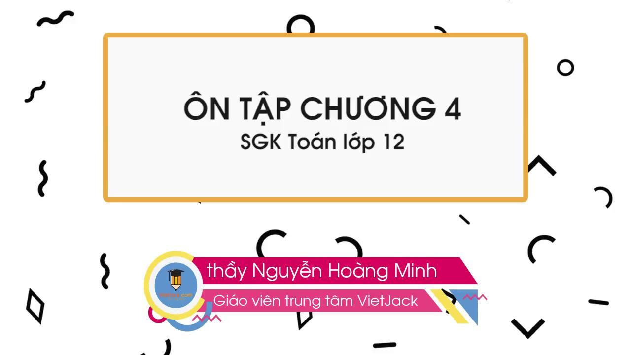 Toán 12 – Ôn tập chương 4 (bài 1-2-3-4-5-6-7-8) – thầy Nguyễn Hoàng Minh (HAY NHẤT)