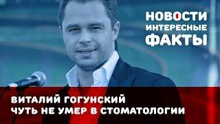Виталий Гогунский чуть не умер у стоматолога