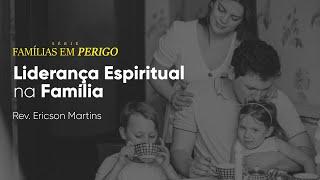 Famílias em Perigo - Liderança Espiritual na Família | Rev. Ericson Martins