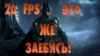Batman Arkham Knight и Ебучие 20 FPS!