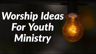 Worship Ideas For Your Youth Ministry