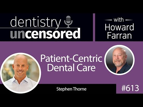 613 Patient-Centric Dental Care with Stephen Thorne : Dentistry Uncensored with Howard Farran